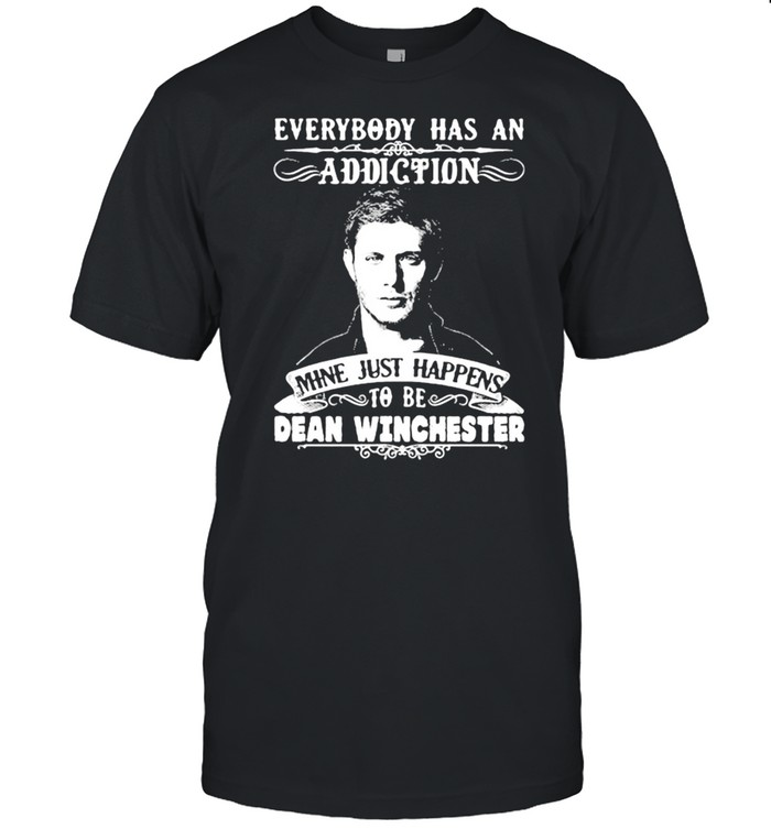 Everybody Has A Addiction Mine Just Happens To Be Dean Winchester shirt