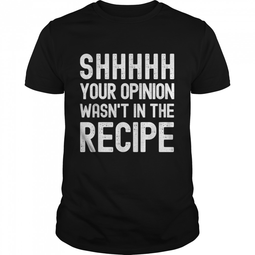 Your Opinion Wasnt In The Recipe Chef shirt