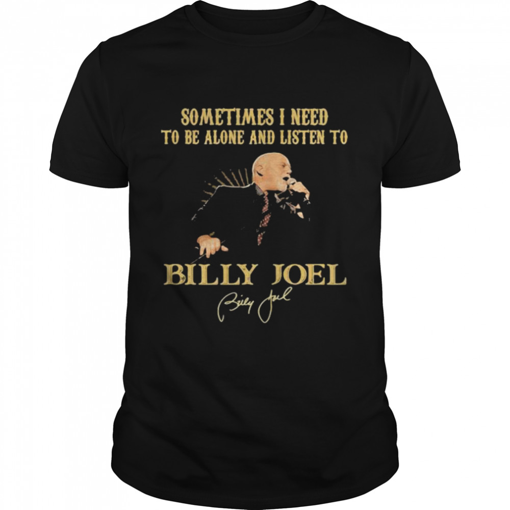 Sometimes I Need To Be Alone And Listen To Billy Joel shirt