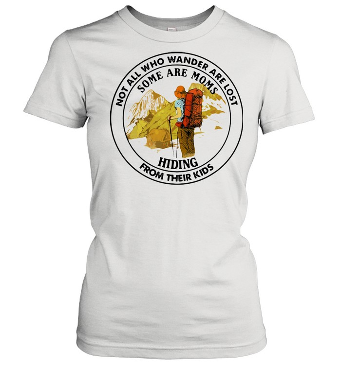 Not All Who Wander Are Lost Some Are Moms Hiding From Their Kids Mountain  Classic Women's T-shirt