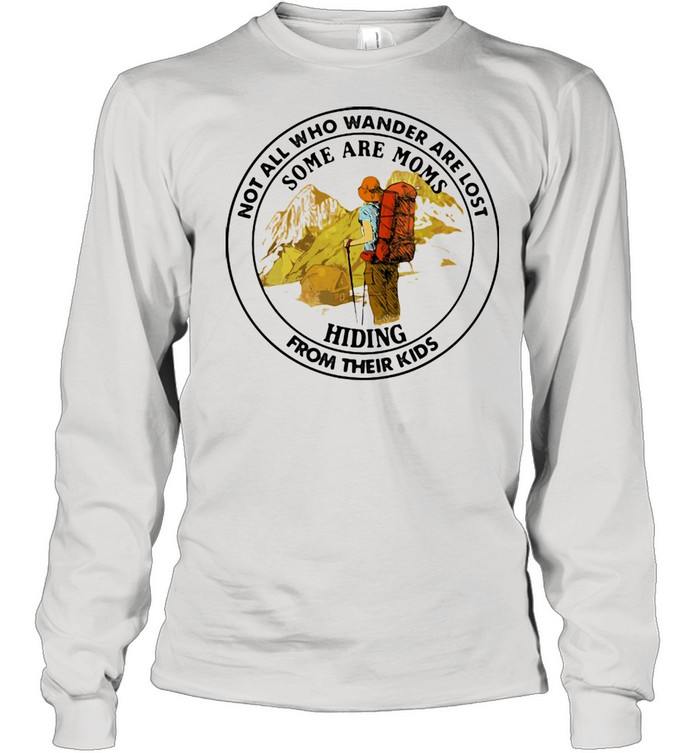Not All Who Wander Are Lost Some Are Moms Hiding From Their Kids Mountain  Long Sleeved T-shirt