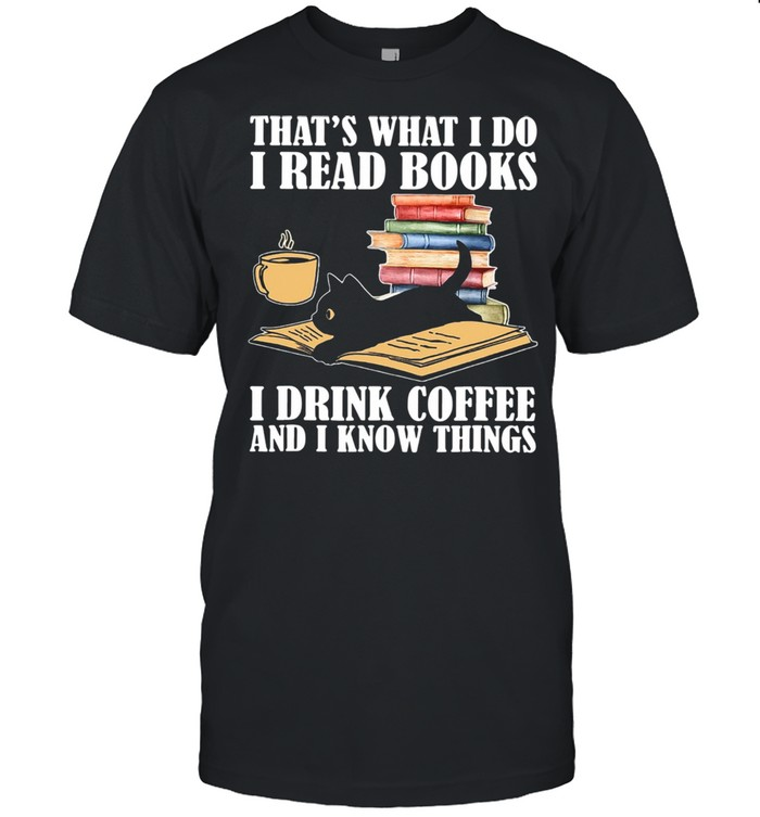 Black Cat Thats What I Do I Read Books I Drink Coffee And I Know Things shirt