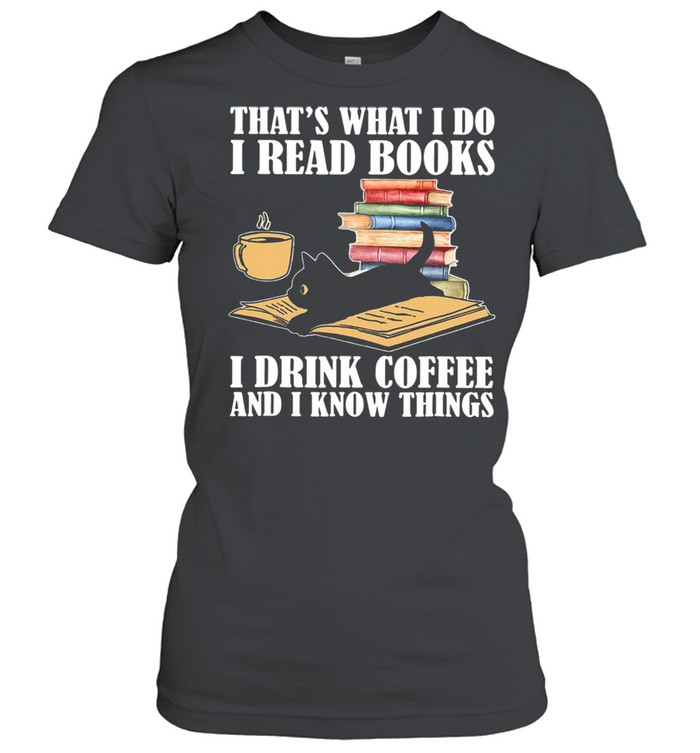 Black Cat Thats What I Do I Read Books I Drink Coffee And I Know Things shirt Classic Women's T-shirt