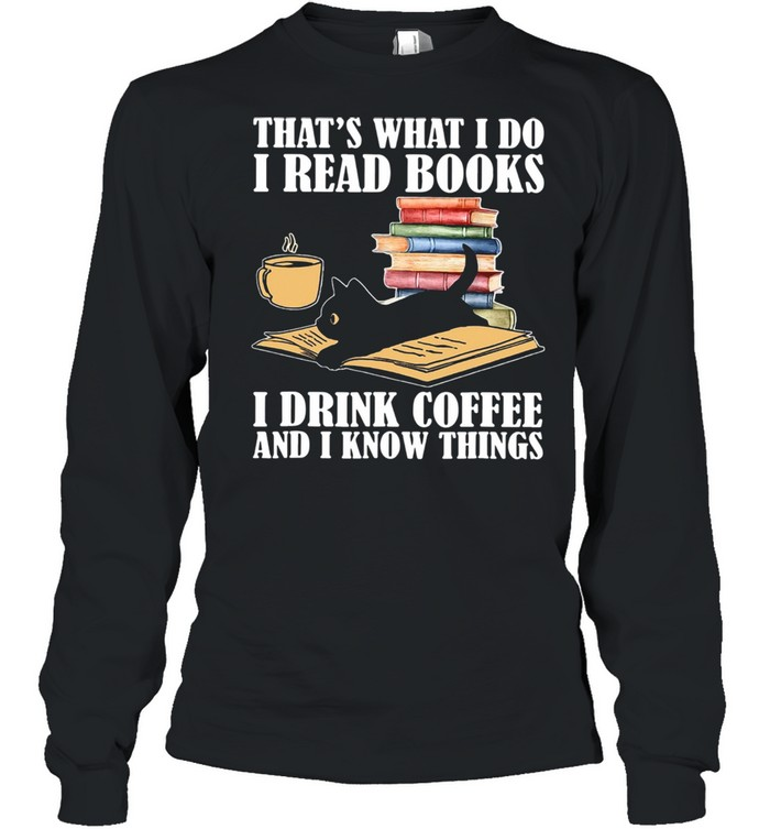 Black Cat Thats What I Do I Read Books I Drink Coffee And I Know Things shirt Long Sleeved T-shirt