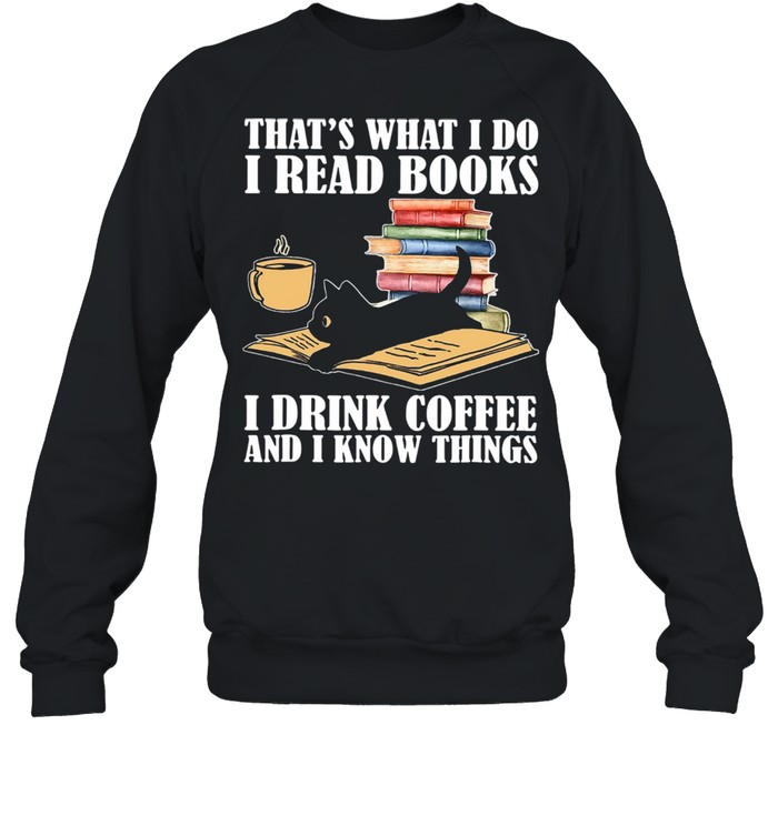 Black Cat Thats What I Do I Read Books I Drink Coffee And I Know Things shirt Unisex Sweatshirt