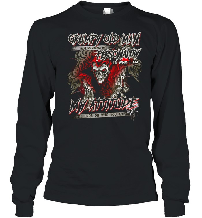 Grumpy Old Man Make No Mistake My Personality Is Who I Am My Attitude Depends On Who You Are shirt Long Sleeved T-shirt