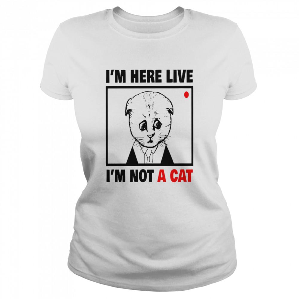 I'm Here Live I'm Not A Cat shirt Classic Women's T-shirt