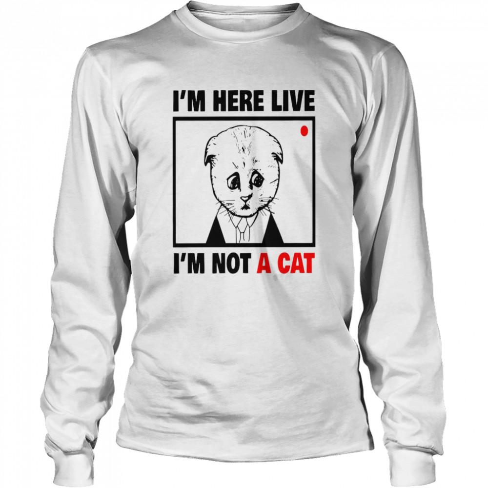 I'm Here Live I'm Not A Cat shirt Long Sleeved T-shirt