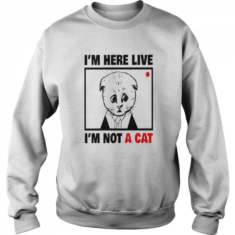 I'm Here Live I'm Not A Cat shirt Unisex Sweatshirt