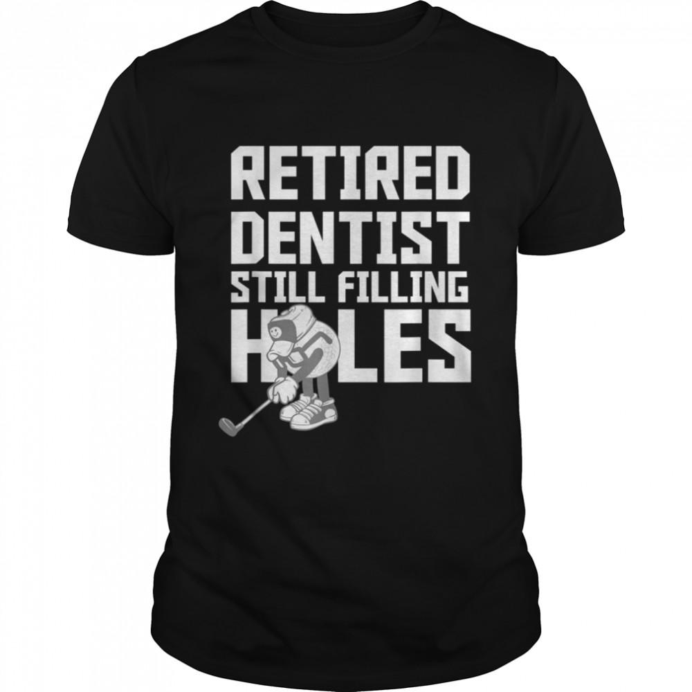 Retired Dentist Golf Retirement Filling Holes Shirt