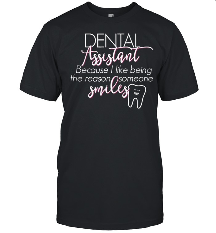 Dental Assistant Because I Like Being The Reason Someone Smiles shirt