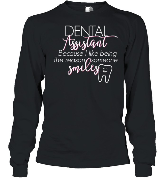 Dental Assistant Because I Like Being The Reason Someone Smiles shirt Long Sleeved T-shirt