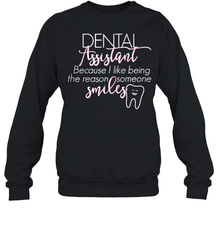 Dental Assistant Because I Like Being The Reason Someone Smiles shirt Unisex Sweatshirt