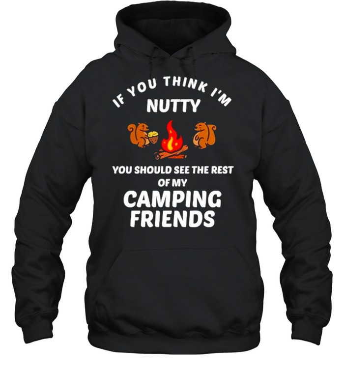 If you think I'm nutty you should see the rest of my camping friends shirt Unisex Hoodie